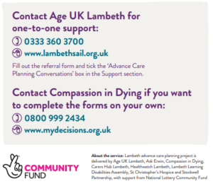 Contact Age UK Lambeth for one-to-one support:  0333 360 3700; www.lambethsail.org.uk - Fill out the referral form and tick the 'Advance Care Planning Conversations' box in the Support section.  Contact Compassion in Dying if you want to complete the forms on your own: 0800 999 2434 www.mydecisions.org.uk